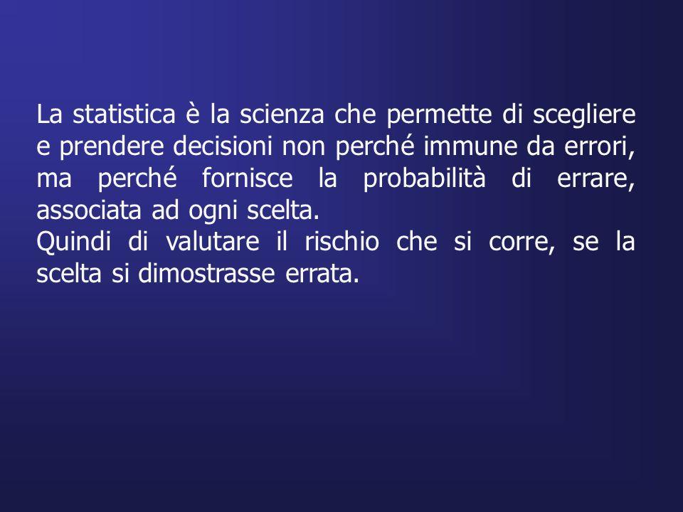 La statistica è la scienza che permette di scegliere e prendere decisioni non perché immune da errori, ma perché fornisce la probabilità di errare, associata ad ogni scelta.