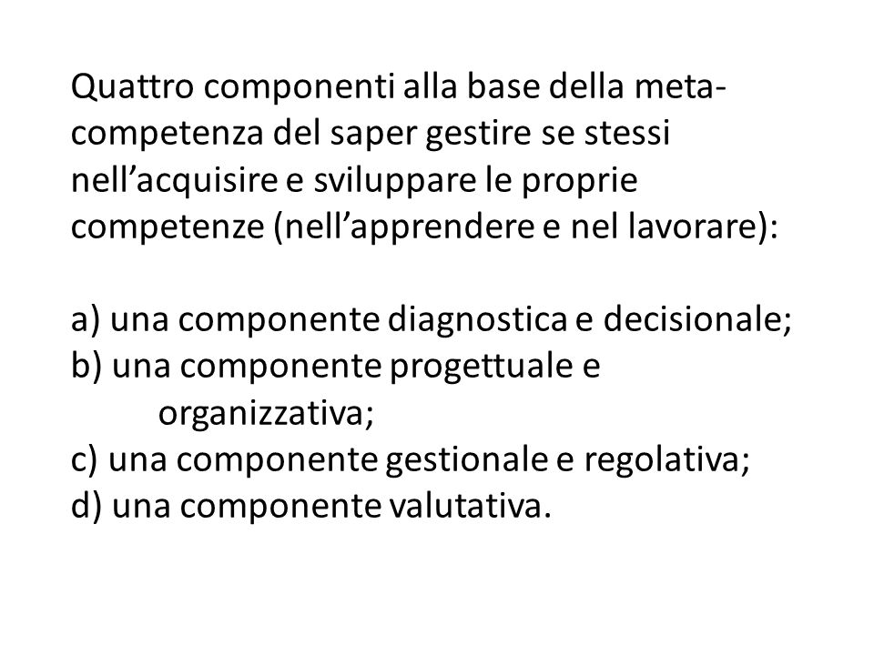 Quattro componenti alla base della meta-competenza del saper gestire se stessi nell'acquisire e sviluppare le proprie competenze (nell'apprendere e nel lavorare): a) una componente diagnostica e decisionale; b) una componente progettuale e organizzativa; c) una componente gestionale e regolativa; d) una componente valutativa.