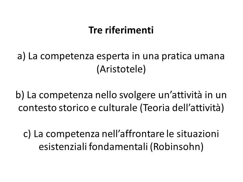 Tre riferimenti a) La competenza esperta in una pratica umana (Aristotele) b) La competenza nello svolgere un'attività in un contesto storico e culturale (Teoria dell'attività) c) La competenza nell'affrontare le situazioni esistenziali fondamentali (Robinsohn)