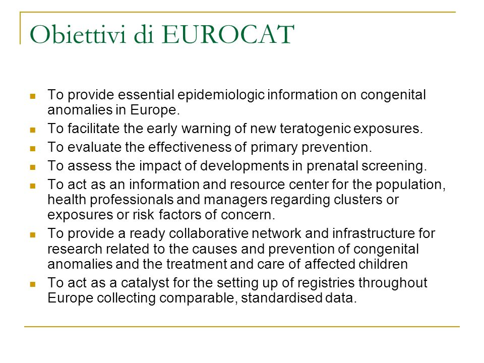 Obiettivi di EUROCAT To provide essential epidemiologic information on congenital anomalies in Europe.