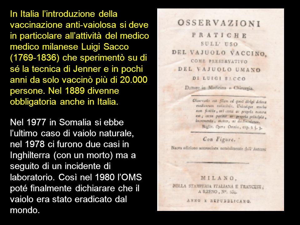 In Italia l'introduzione della vaccinazione anti-vaiolosa si deve in particolare all'attività del medico medico milanese Luigi Sacco (1769-1836) che sperimentò su di sé la tecnica di Jenner e in pochi anni da solo vaccinò più di 20.000 persone. Nel 1889 divenne obbligatoria anche in Italia.