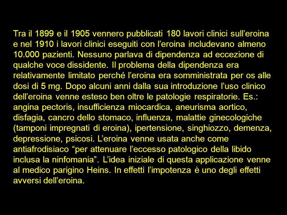Tra il 1899 e il 1905 vennero pubblicati 180 lavori clinici sull'eroina e nel 1910 i lavori clinici eseguiti con l'eroina includevano almeno 10.000 pazienti. Nessuno parlava di dipendenza ad eccezione di qualche voce dissidente. Il problema della dipendenza era relativamente limitato perché l'eroina era somministrata per os alle dosi di 5 mg. Dopo alcuni anni dalla sua introduzione l'uso clinico