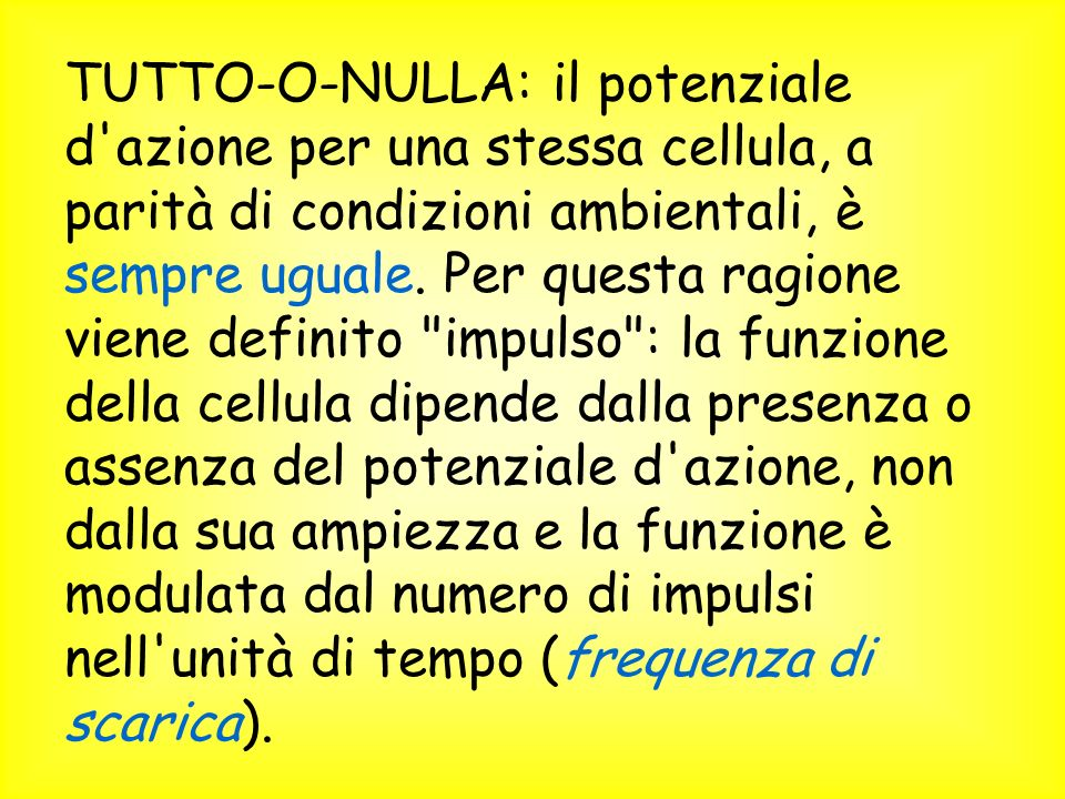 TUTTO-O-NULLA: il potenziale d azione per una stessa cellula, a parità di condizioni ambientali, è sempre uguale.