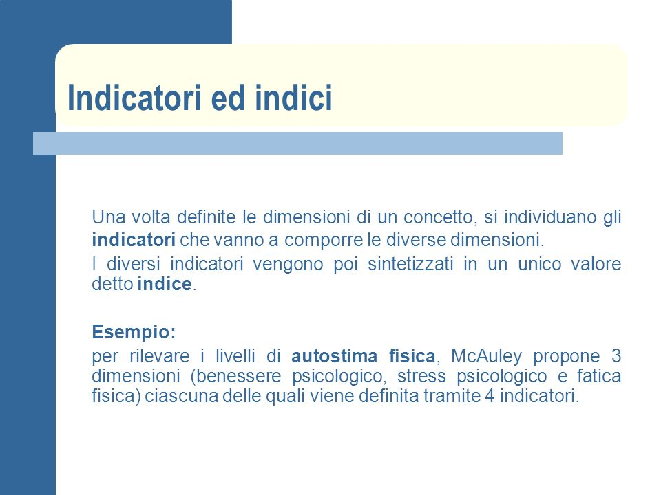 Indicatori ed indici Una volta definite le dimensioni di un concetto, si individuano gli indicatori che vanno a comporre le diverse dimensioni.