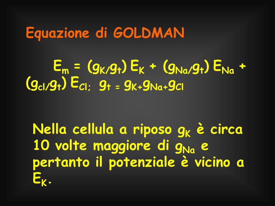 Equazione di GOLDMANEm = (gK/gt) EK + (gNa/gt) ENa + (gcl/gt) ECl; gt = gK+gNa+gCl.