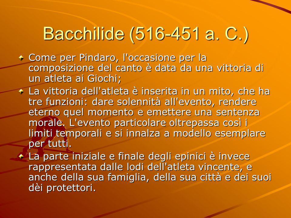 Bacchilide (516-451 a. C.) Come per Pindaro, l occasione per la composizione del canto è data da una vittoria di un atleta ai Giochi;