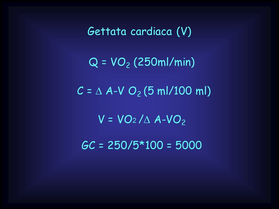 Gettata cardiaca (V) Q = VO2 (250ml/min) C = D A-V O2 (5 ml/100 ml) V = VO2 /D A-VO2.