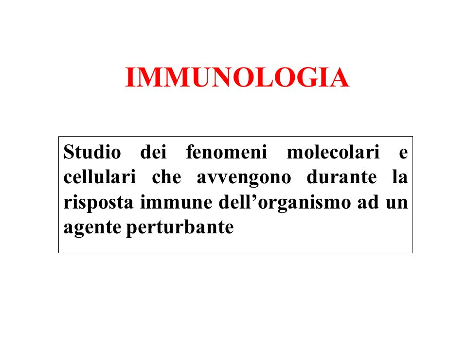 IMMUNOLOGIA Studio dei fenomeni molecolari e cellulari che avvengono durante la risposta immune dell'organismo ad un agente perturbante.