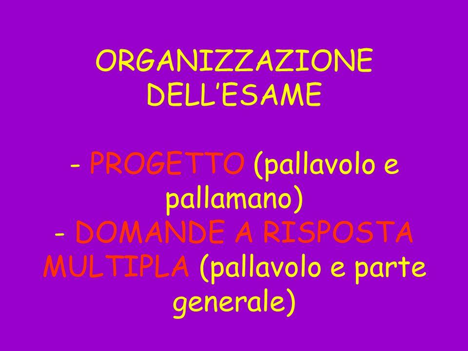 ORGANIZZAZIONE DELL'ESAME - PROGETTO (pallavolo e pallamano) - DOMANDE A RISPOSTA MULTIPLA (pallavolo e parte generale)