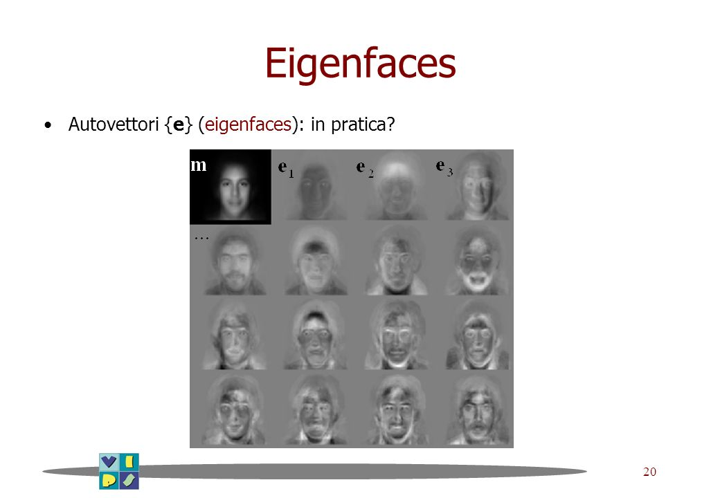 Eigenfaces Autovettori {e} (eigenfaces): in pratica