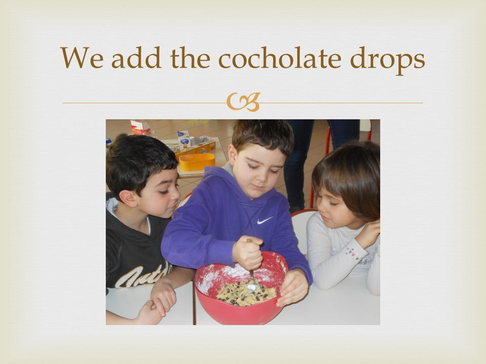We add the cocholate drops