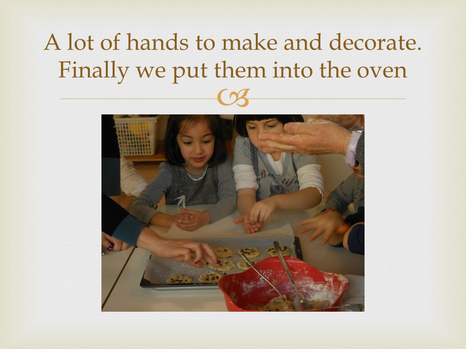 A lot of hands to make and decorate. Finally we put them into the oven