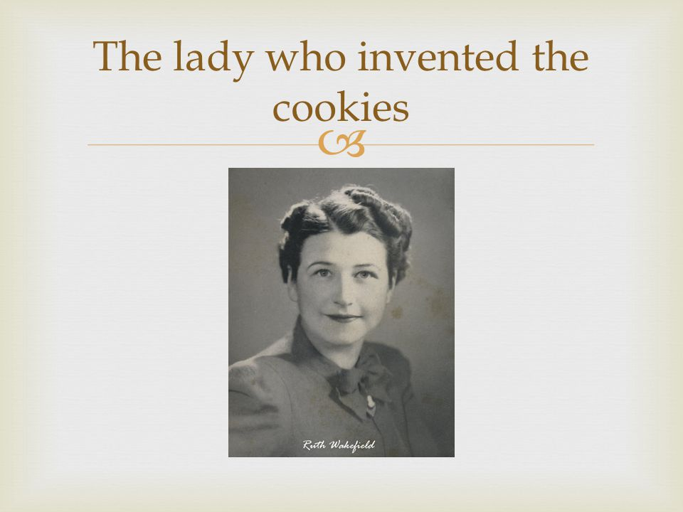 The lady who invented the cookies