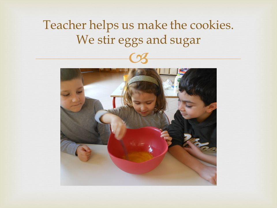 Teacher helps us make the cookies. We stir eggs and sugar