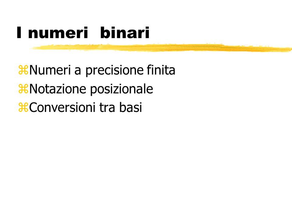 I numeri binari Numeri a precisione finita Notazione posizionale