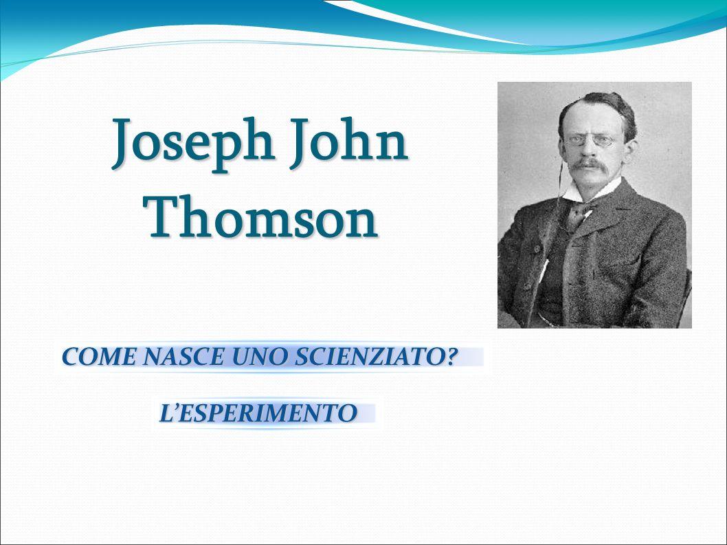 Joseph John Thomson COME NASCE UNO SCIENZIATO L'ESPERIMENTO 2