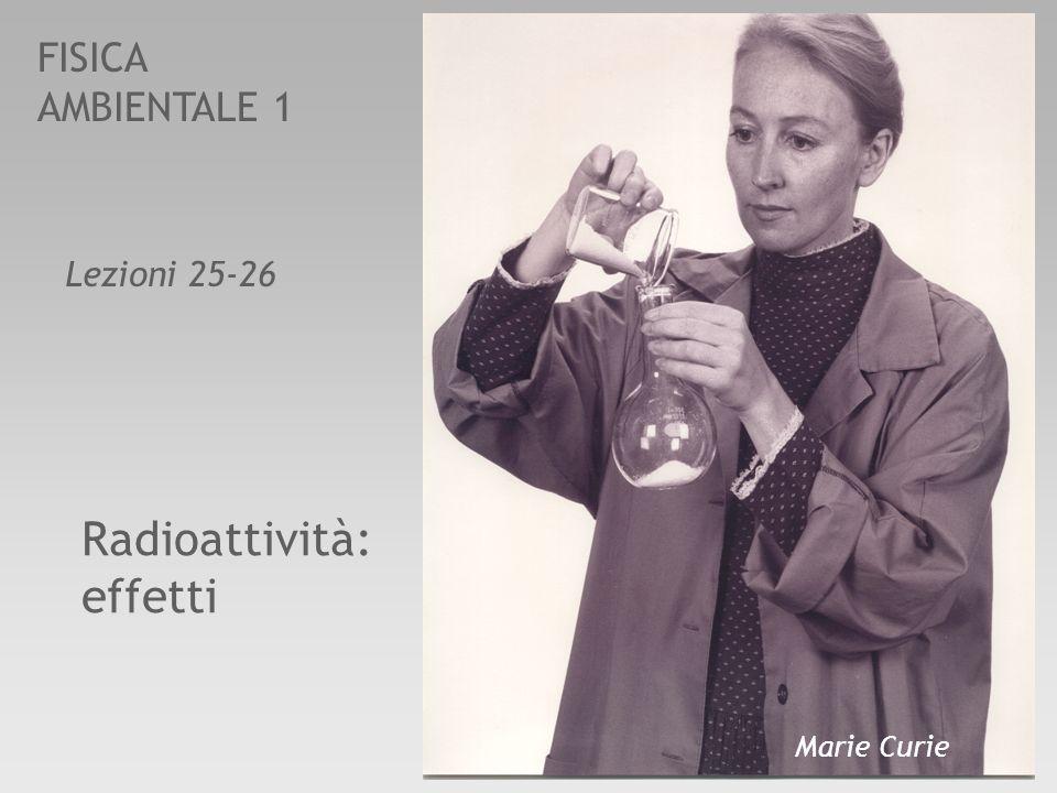 FISICA AMBIENTALE 1 Lezioni 25-26 Radioattività: effetti Marie Curie
