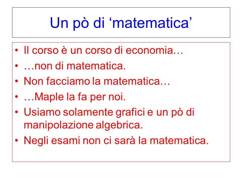 Un pò di 'matematica' Il corso è un corso di economia…
