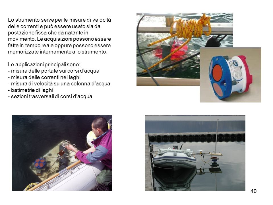 Lo strumento serve per le misure di velocità delle correnti e può essere usato sia da postazione fissa che da natante in movimento. Le acquisizioni possono essere fatte in tempo reale oppure possono essere memorizzate internamente allo strumento.