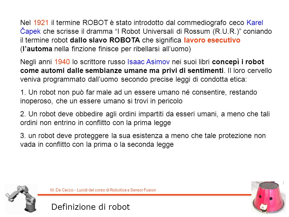 Nel 1921 il termine ROBOT è stato introdotto dal commediografo ceco Karel Čapek che scrisse il dramma I Robot Universali di Rossum (R.U.R.) coniando il termine robot dallo slavo ROBOTA che significa lavoro esecutivo (l'automa nella finzione finisce per ribellarsi all'uomo)