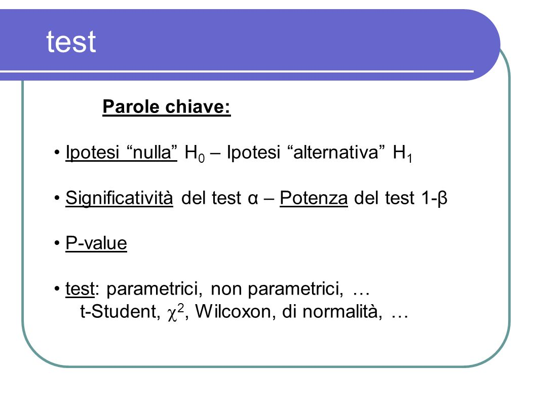 test Parole chiave: Ipotesi nulla H0 – Ipotesi alternativa H1