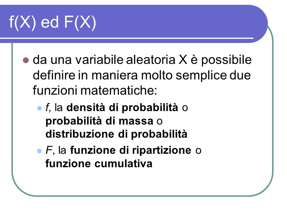 f(X) ed F(X) da una variabile aleatoria X è possibile definire in maniera molto semplice due funzioni matematiche: