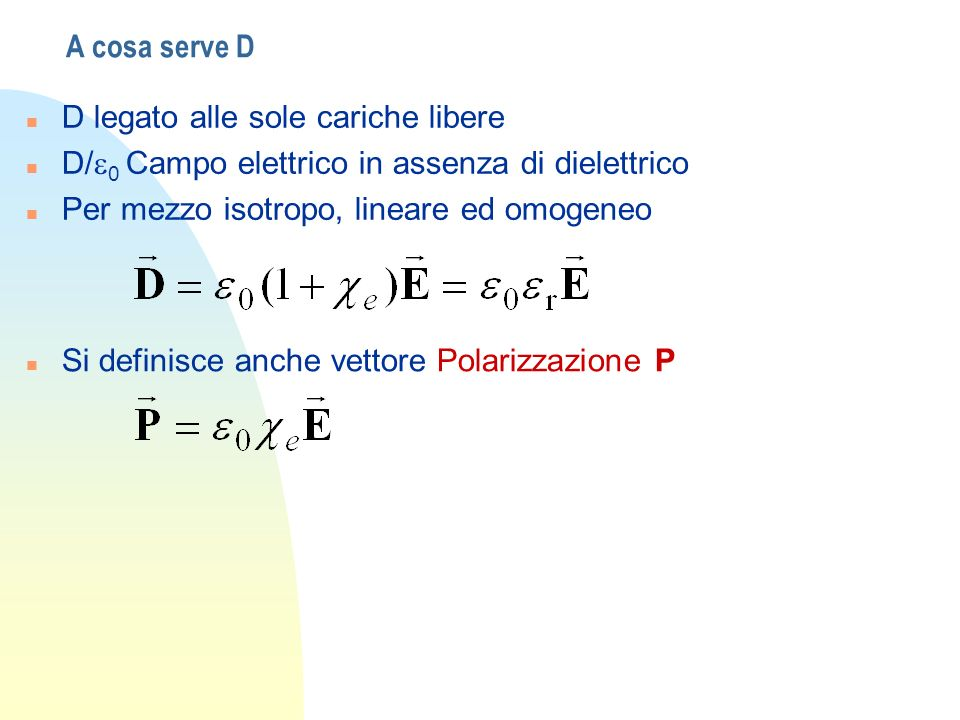 A cosa serve DD legato alle sole cariche libere. D/e0 Campo elettrico in assenza di dielettrico. Per mezzo isotropo, lineare ed omogeneo.