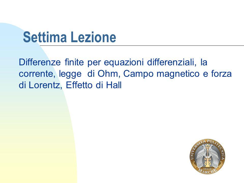 Settima Lezione Differenze finite per equazioni differenziali, la corrente, legge di Ohm, Campo magnetico e forza di Lorentz, Effetto di Hall.