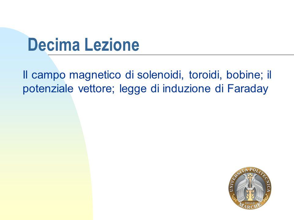Decima Lezione Il campo magnetico di solenoidi, toroidi, bobine; il potenziale vettore; legge di induzione di Faraday.