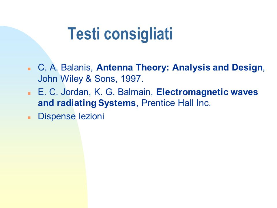 Testi consigliati C. A. Balanis, Antenna Theory: Analysis and Design, John Wiley & Sons, 1997.