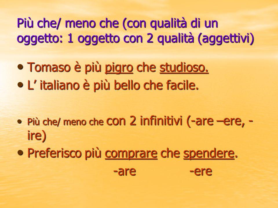 Tomaso è più pigro che studioso. L' italiano è più bello che facile.