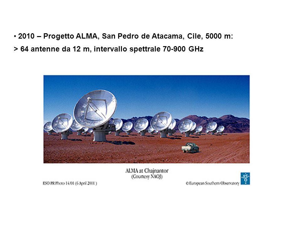 2010 – Progetto ALMA, San Pedro de Atacama, Cile, 5000 m: > 64 antenne da 12 m, intervallo spettrale 70-900 GHz