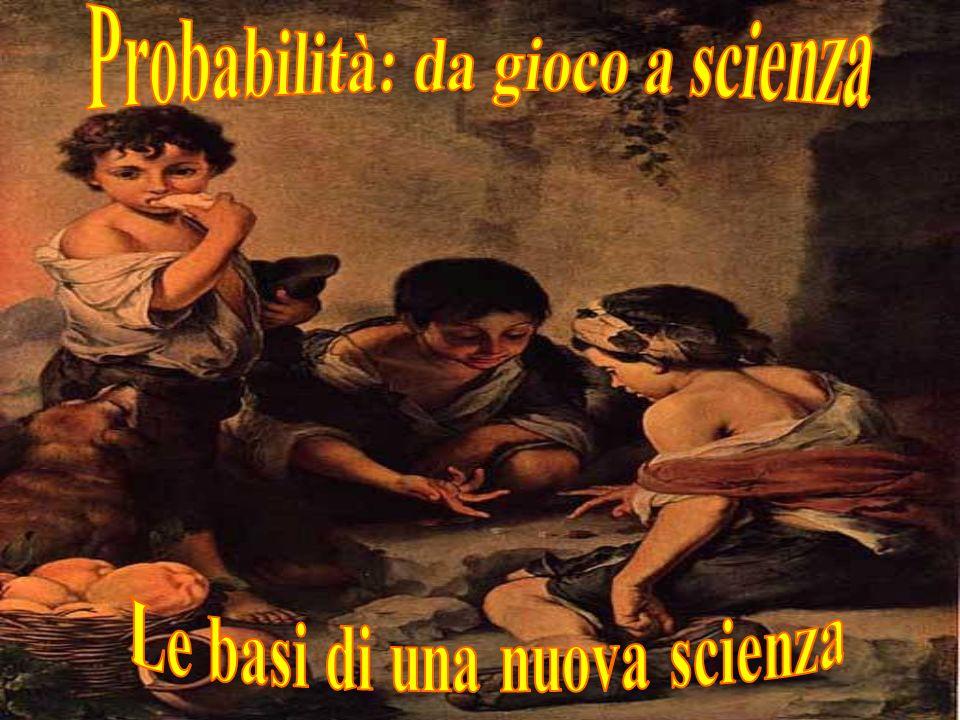 Probabilità: da gioco a scienza Le basi di una nuova scienza