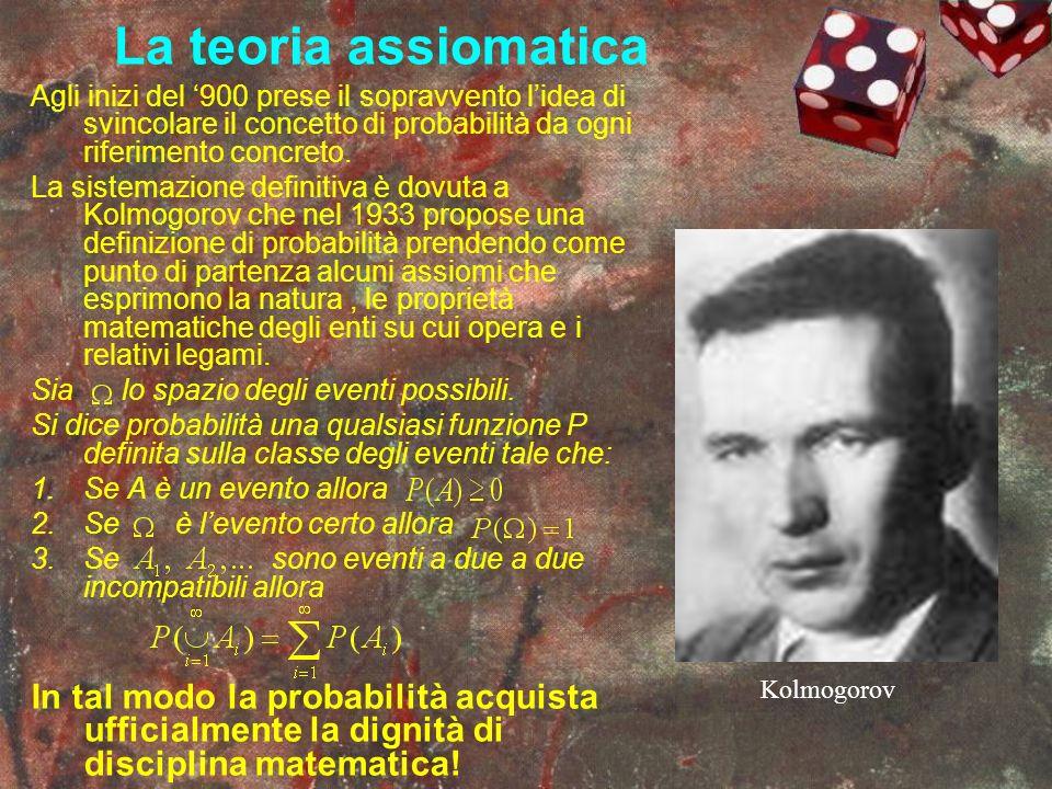 La teoria assiomatica Agli inizi del '900 prese il sopravvento l'idea di svincolare il concetto di probabilità da ogni riferimento concreto.