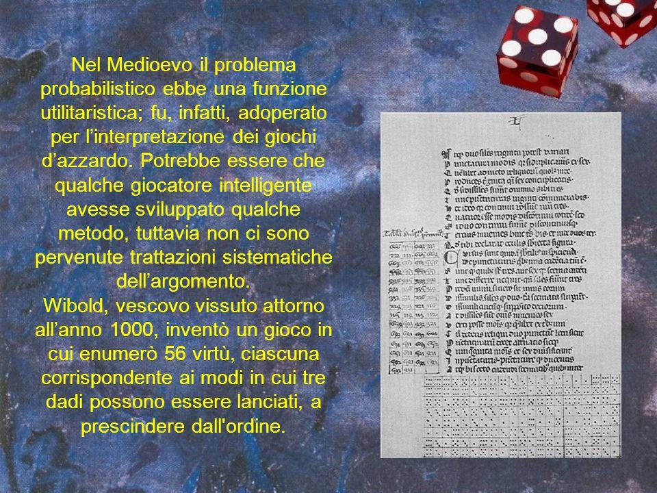 Nel Medioevo il problema probabilistico ebbe una funzione utilitaristica; fu, infatti, adoperato per l'interpretazione dei giochi d'azzardo. Potrebbe essere che qualche giocatore intelligente avesse sviluppato qualche metodo, tuttavia non ci sono pervenute trattazioni sistematiche dell'argomento.