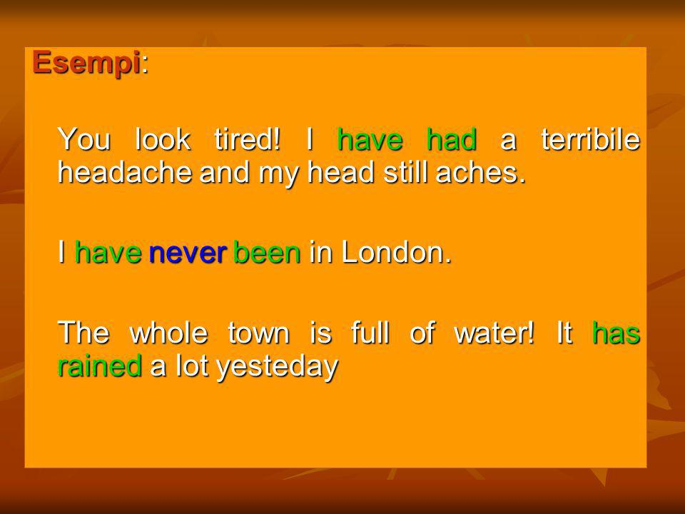 Esempi: You look tired! I have had a terribile headache and my head still aches. I have never been in London.