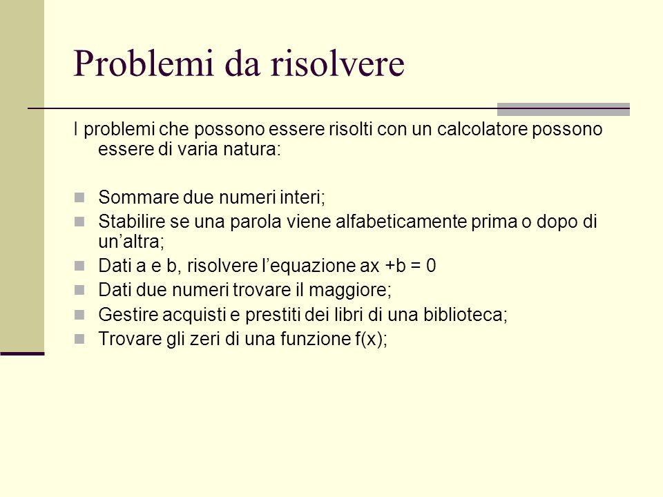 Problemi da risolvere I problemi che possono essere risolti con un calcolatore possono essere di varia natura: