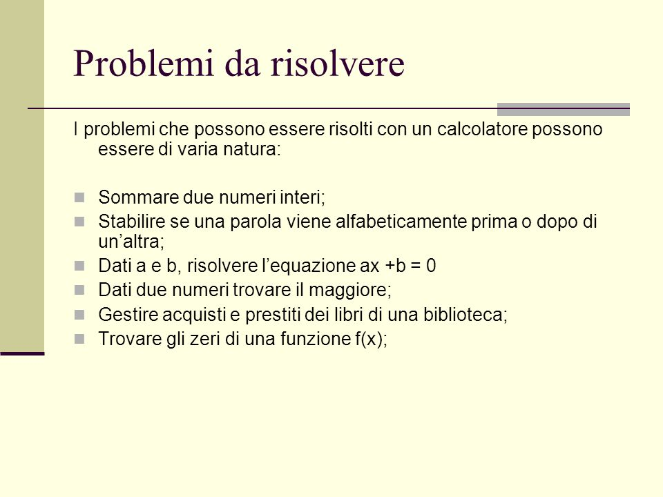 Problemi da risolvereI problemi che possono essere risolti con un calcolatore possono essere di varia natura: