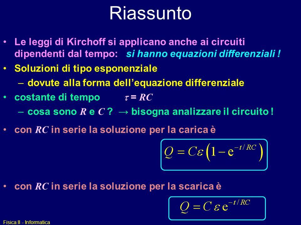 Riassunto Le leggi di Kirchoff si applicano anche ai circuiti dipendenti dal tempo: si hanno equazioni differenziali !