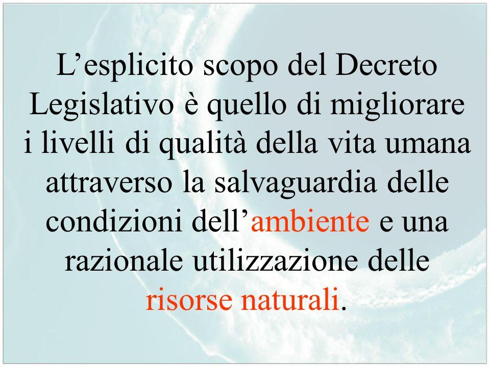 L'esplicito scopo del Decreto Legislativo è quello di migliorare i livelli di qualità della vita umana attraverso la salvaguardia delle condizioni dell'ambiente e una razionale utilizzazione delle risorse naturali.