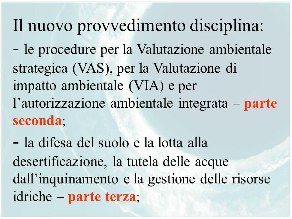 Il nuovo provvedimento disciplina: - le procedure per la Valutazione ambientale strategica (VAS), per la Valutazione di impatto ambientale (VIA) e per l'autorizzazione ambientale integrata – parte seconda; - la difesa del suolo e la lotta alla desertificazione, la tutela delle acque dall'inquinamento e la gestione delle risorse idriche – parte terza;