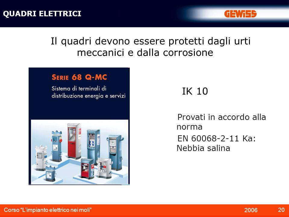 QUADRI ELETTRICI Il quadri devono essere protetti dagli urti meccanici e dalla corrosione. IK 10. Provati in accordo alla norma.