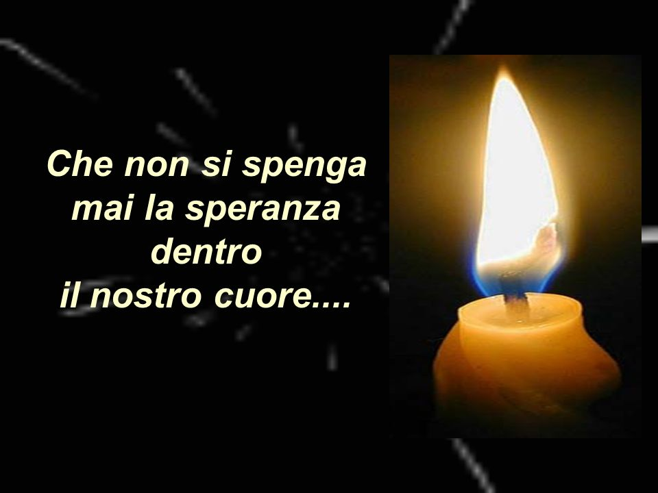 Che non si spenga mai la speranza dentro il nostro cuore....