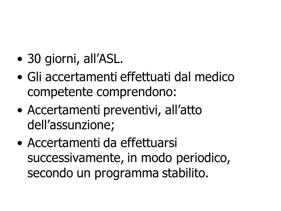 30 giorni, all'ASL. Gli accertamenti effettuati dal medico competente comprendono: Accertamenti preventivi, all'atto dell'assunzione;