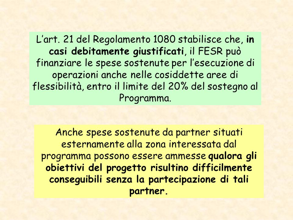 L'art. 21 del Regolamento 1080 stabilisce che, in casi debitamente giustificati, il FESR può finanziare le spese sostenute per l'esecuzione di operazioni anche nelle cosiddette aree di flessibilità, entro il limite del 20% del sostegno al Programma.