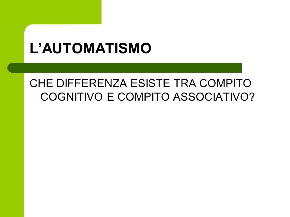 L'AUTOMATISMO CHE DIFFERENZA ESISTE TRA COMPITO COGNITIVO E COMPITO ASSOCIATIVO