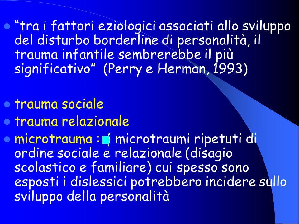 tra i fattori eziologici associati allo sviluppo del disturbo borderline di personalità, il trauma infantile sembrerebbe il più significativo (Perry e Herman, 1993)