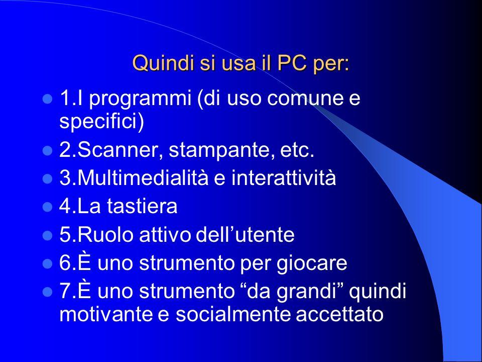 Quindi si usa il PC per: 1.I programmi (di uso comune e specifici) 2.Scanner, stampante, etc. 3.Multimedialità e interattività.