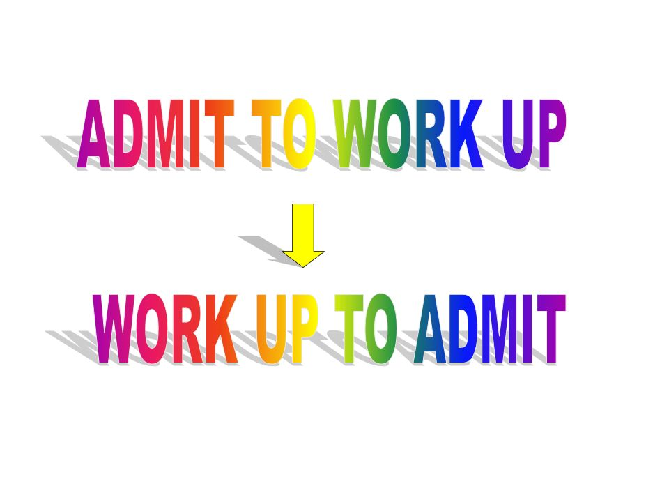 ADMIT TO WORK UP WORK UP TO ADMIT