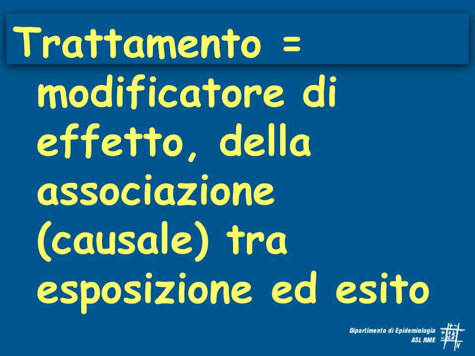 Trattamento = modificatore di effetto, della associazione (causale) tra esposizione ed esito